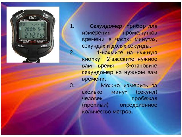 1. Секундомер - прибор для измерения промежутков времени в часах, минутах, секундах и долях секунды. 2. 1-нахмите на нужную кнопку 2-засеките нужное вам время 3-отановите секундомер на нужном вам времени. 3. Можно измерить за сколько минут (секунд) человек пробежал (проплыл) определенное количество метров.