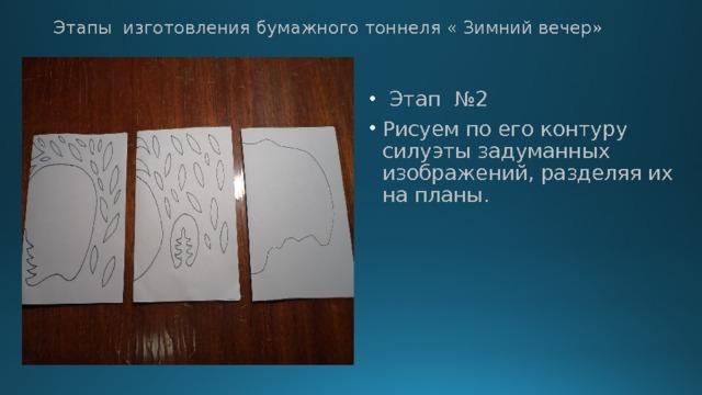 Этапы изготовления бумажного тоннеля « Зимний вечер»  Этап №2 Рисуем по его контуру силуэты задуманных изображений, разделяя их на планы.