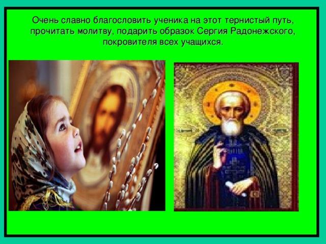Очень славно благословить ученика на этот тернистый путь, прочитать молитву, подарить образок Сергия Радонежского, покровителя всех учащихся.
