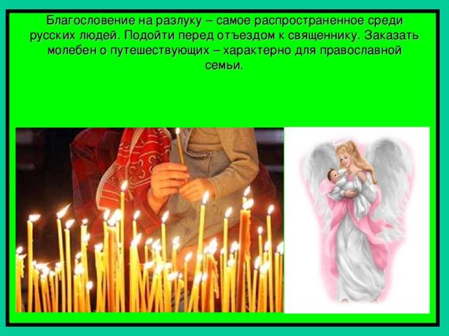 Благословение на разлуку – самое распространенное среди русских людей. Подойти перед отъездом к священнику. Заказать молебен о путешествующих – характерно для православной семьи.