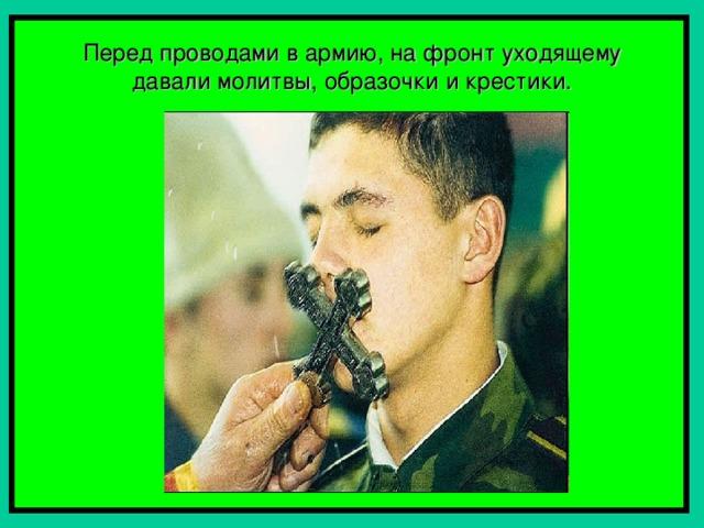Перед проводами в армию, на фронт уходящему давали молитвы, образочки и крестики.