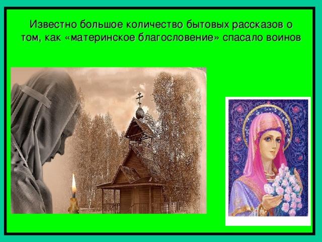 Известно большое количество бытовых рассказов о том, как «материнское благословение» спасало воинов