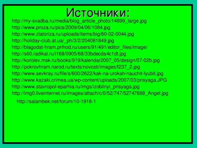 Источники: http://my-svadba.ru/media/blog_article_photo/14899_large.jpg http://www.proza.ru/pics/2009/04/06/1084.jpg http://www.zlatoriza.ru/uploads/items/big/60-02-0044.jpg http://holiday-club.at.ua/_ph/3/2/204081849.jpg http://blagodat-hram.prihod.ru/users/91/491/editor_files/image/ http://s60.radikal.ru/i168/0905/68/33bdecda4c1dt.jpg http://korolev.msk.ru/books/919/kalendar2007_05/design/07-02b.jpg http://pokrovhram.narod.ru/texts/novosti/images/f237_2.jpg http://www.sevkray.ru/file/s/600/2622/kak-na-urokah-nauchit-lyubit.jpg http://www.kazaki.crimea.ua/wp-content/uploads/2007/03/prisyaga.JPG http://www.stavropol-eparhia.ru/imgs/izobilnyi_prisyaga.jpg http://img0.liveinternet.ru/images/attach/c/0/52/747/52747688_Angel.jpg http://salambek.net/forum/10-1918-1