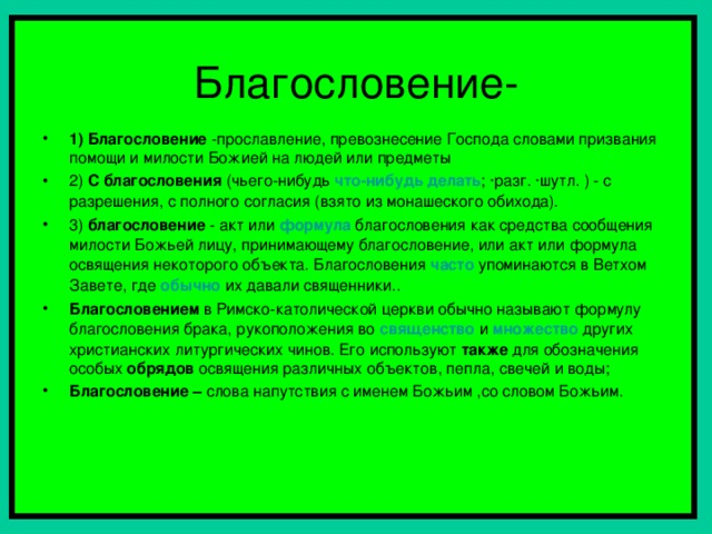 1) Благословение -прославление, превознесение Господа словами призвания помощи и милости Божией на людей или предметы 2) С благословения (чьего-нибудь что-нибудь  делать ; ·разг. ·шутл. ) - с разрешения, с полного согласия (взято из монашеского обихода). 3) благословение - акт или формула благословения как средства сообщения милости Божьей лицу, принимающему благословение, или акт или формула освящения некоторого объекта. Благословения часто  упоминаются в Ветхом Завете, где обычно их давали священники.. Благословением в Римско-католической церкви обычно называют формулу благословения брака, рукоположения во священство и множество других христианских литургических чинов. Его используют также для обозначения особых обрядов освящения различных объектов, пепла, свечей и воды; Благословение – слова напутствия с именем Божьим ,со словом Божьим.