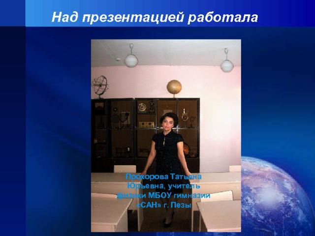 Над презентацией работала Прохорова Татьяна Юрьевна, учитель физики МБОУ гимназии «САН» г. Пезы