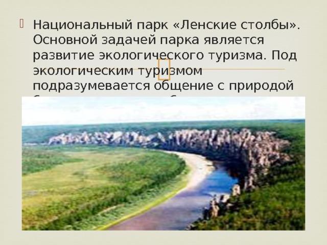 Национальный парк «Ленские столбы». Основной задачей парка является развитие экологического туризма. Под экологическим туризмом подразумевается общение с природой без нанесения ущерба.