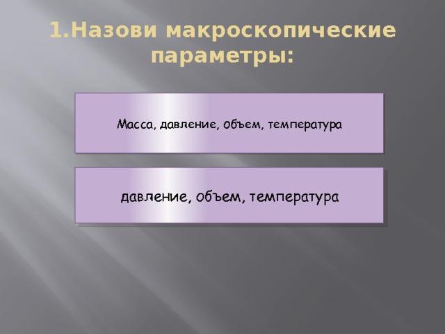 1.Назови макроскопические параметры: Масса, давление, объем, температура давление, объем, температура