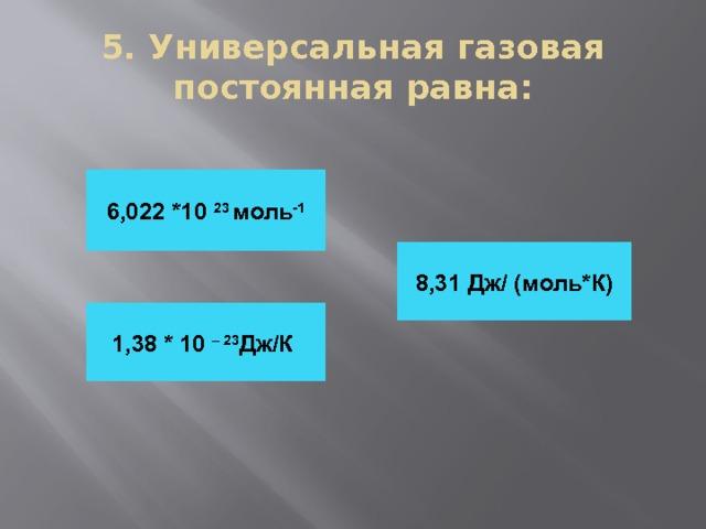 5. Универсальная газовая постоянная равна: 6,022 *10 23 моль -1 8,31 Дж/ (моль*К) 1,38 * 10 – 23 Дж/К