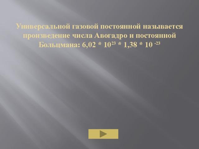 Универсальной газовой постоянной называется произведение числа Авогадро и постоянной Больцмана: 6,02 * 10 23 * 1,38 * 10 -23
