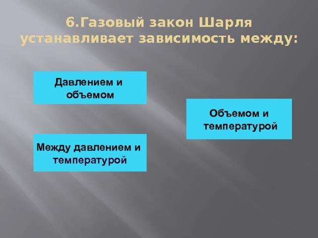 6.Газовый закон Шарля устанавливает зависимость между: Давлением и объемом Объемом и  температурой Между давлением и температурой