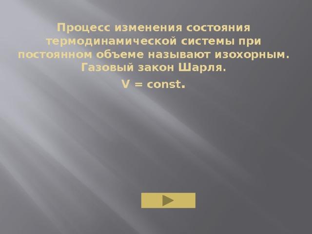 Процесс изменения состояния термодинамической системы при постоянном объеме называют изохорным.  Газовый закон Шарля.  V = const .