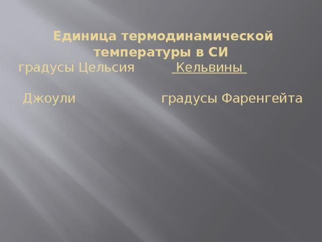 Единица термодинамической температуры в СИ  градусы Цельсия  Кельвины    Джоули градусы Фаренгейта