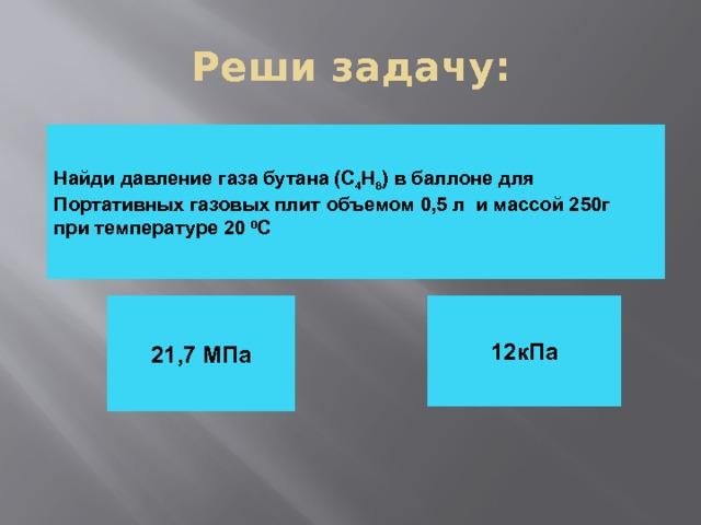 Реши задачу: Найди давление газа бутана (С 4 Н 8 ) в баллоне для Портативных газовых плит объемом 0,5 л и массой 250г при температуре 20 0 С 12кПа 21,7 МПа