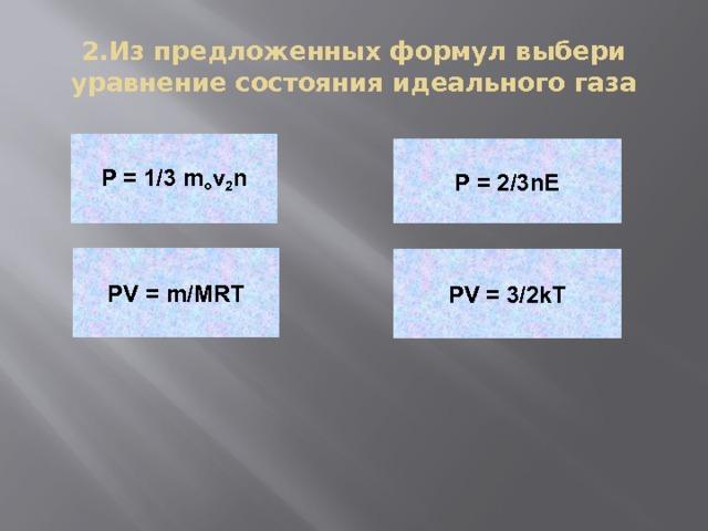 2.Из предложенных формул выбери уравнение состояния идеального газа P = 1/3 m o v 2 n P = 2/3nE PV = m/MRT PV = 3/2kT
