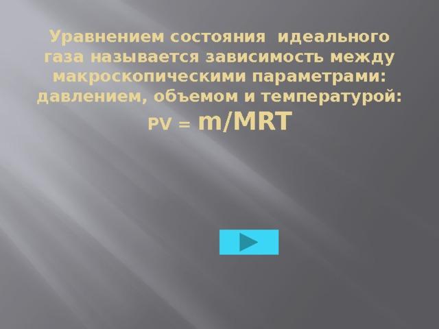 Уравнением состояния идеального газа называется зависимость между макроскопическими параметрами: давлением, объемом и температурой: PV = m/MRT