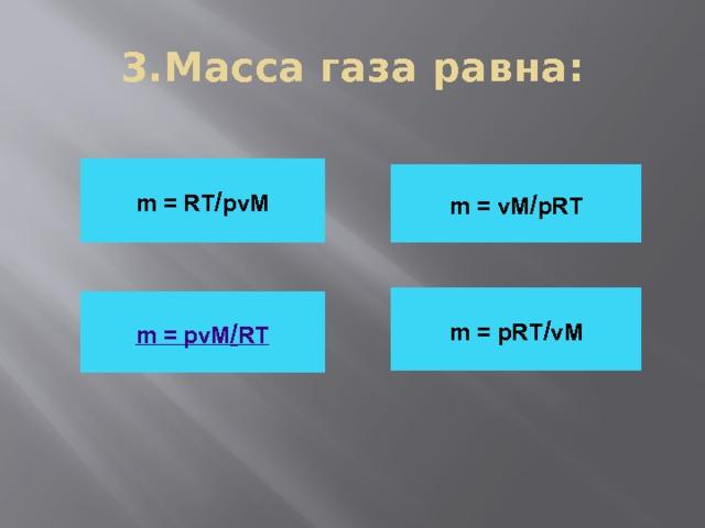 3.Масса газа равна: m = RT / pvM m = vM / pRT m = pRT / vM