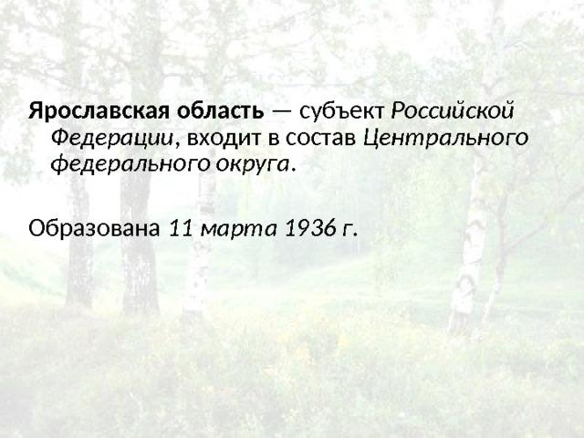 Ярославская область — субъект Российской Федерации , входит в состав Центрального федерального округа . Образована 11 марта  1936 г .