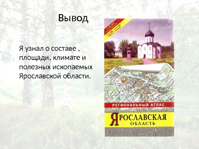 Вывод Я узнал о составе , площади, климате и полезных ископаемых Ярославской области.