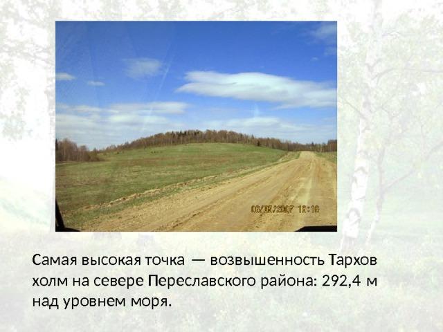 Самая высокая точка— возвышенность Тархов холм на севере Переславского района: 292,4м над уровнем моря.