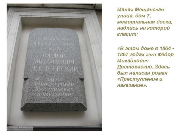 Малая Мещанская улица, дом 7, мемориальная доска, надпись на которой гласит:  «В этом доме в 1864 - 1867 годах жил Фёдор Михайлович Достоевский. Здесь был написан роман «Преступление и наказание».