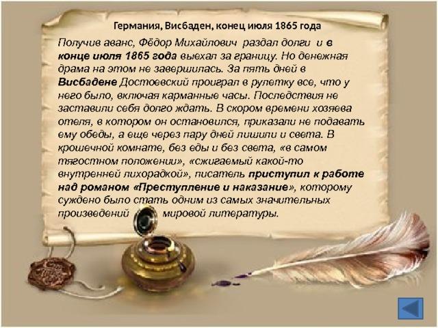 Германия, Висбаден, конец июля 1865 года Получив аванс, Фёдор Михайлович раздал долги и в конце июля 1865 года выехал за границу. Но денежная драма на этом не завершилась. За пять дней в Висбадене Достоевский проиграл в рулетку все, что у него было, включая карманные часы. Последствия не заставили себя долго ждать. В скором времени хозяева отеля, в котором он остановился, приказали не подавать ему обеды, а еще через пару дней лишили и света. В крошечной комнате, без еды и без света, «в самом тягостном положении», «сжигаемый какой-то внутренней лихорадкой», писатель приступил к работе над романом «Преступление и наказание », которому суждено было стать одним из самых значительных произведений мировой литературы.