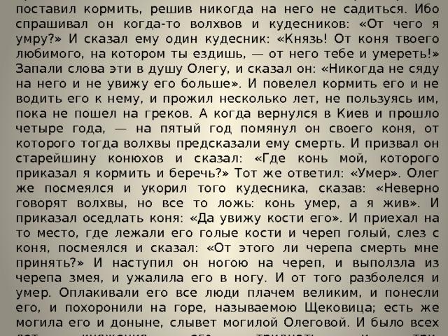 И жил Олег, мир имея со всеми странами, княжа в Киеве. И пришла осень, и вспомнил Олег коня своего, которого прежде поставил кормить, решив никогда на него не садиться. Ибо спрашивал он когда-то волхвов и кудесников: «От чего я умру?» И сказал ему один кудесник: «Князь! От коня твоего любимого, на котором ты ездишь, — от него тебе и умереть!» Запали слова эти в душу Олегу, и сказал он: «Никогда не сяду на него и не увижу его больше». И повелел кормить его и не водить его к нему, и прожил несколько лет, не пользуясь им, пока не пошел на греков. А когда вернулся в Киев и прошло четыре года, — на пятый год помянул он своего коня, от которого тогда волхвы предсказали ему смерть. И призвал он старейшину конюхов и сказал: «Где конь мой, которого приказал я кормить и беречь?» Тот же ответил: «Умер». Олег же посмеялся и укорил того кудесника, сказав: «Неверно говорят волхвы, но все то ложь: конь умер, а я жив». И приказал оседлать коня: «Да увижу кости его». И приехал на то место, где лежали его голые кости и череп голый, слез с коня, посмеялся и сказал: «От этого ли черепа смерть мне принять?» И наступил он ногою на череп, и выползла из черепа змея, и ужалила его в ногу. И от того разболелся и умер. Оплакивали его все люди плачем великим, и понесли его, и похоронили на горе, называемою Щековица; есть же могила его и доныне, слывет могилой Олеговой. И было всех лет княжения его тридцать и три.