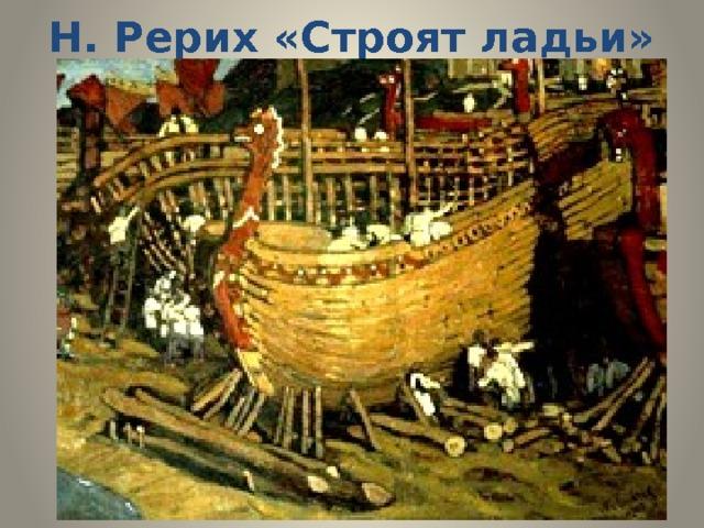 Н. Рерих «Строят ладьи»