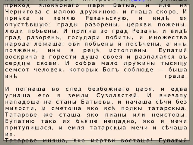 И некий от велмож резанских имянем Еупатий Коловрат [28] в то время был в Чернигове со князем Ингварем Ингоревичем. [29] И услыша приход зловѣрнаго царя Батыа, и иде из Чернигова с малою дружиною, и гнаша скоро. И приѣха в землю Резаньскую, и видѣ ея опустѣвшую: грады разорены, церкви пожены, люди побьены. И пригна во град Резань, и видѣ град разоренъ, государи побиты, и множества народа лежаща: ови побьены и посѣчены, а ины позжены, ины в рецѣ истоплены. Еупатий воскрича в горести душа своея и разпалаяся въ сердцы своем. И собра мало дружины тысящу семсот человек, которых Богъ соблюде — быша внѣ града.   И погнаша во след безбожнаго царя, и едва угнаша его в земли Суздалстей. И внезапу нападоша на станы Батыевы, и начаша сѣчи без милости, и сметоша яко всѣ полкы татарскыа. Татарове же сташа яко пианы или неистовы. Еупатию тако их бьяше нещадно, яко и мечи притупишася, и емля татарскыа мечи и сѣчаша их.  Татарове мняша, яко мертви восташа! Еупатий силныа полкы татарьскыа проеждяя, бьяше их нещадно. И ездя полком татарскым храбро и мужественно, яко и самому царю возбоятися.