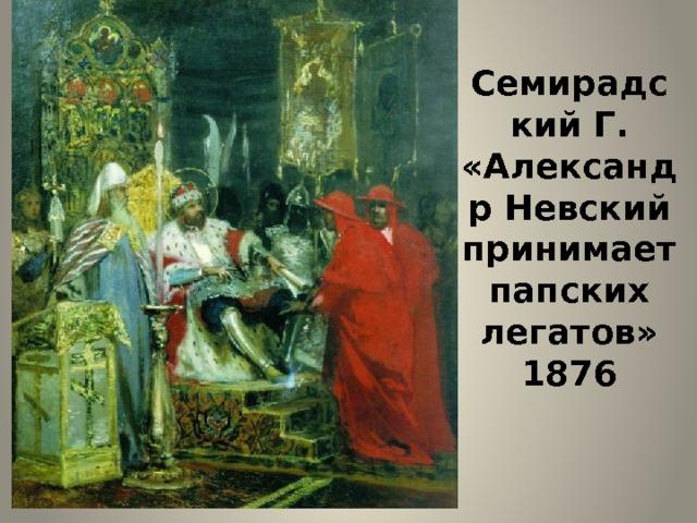 Семирадский Г.  «Александр Невский принимает папских легатов» 1876