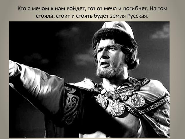Кто с мечом к нам войдет, тот от меча и погибнет. На том стояла, стоит и стоять будет земля Русская!