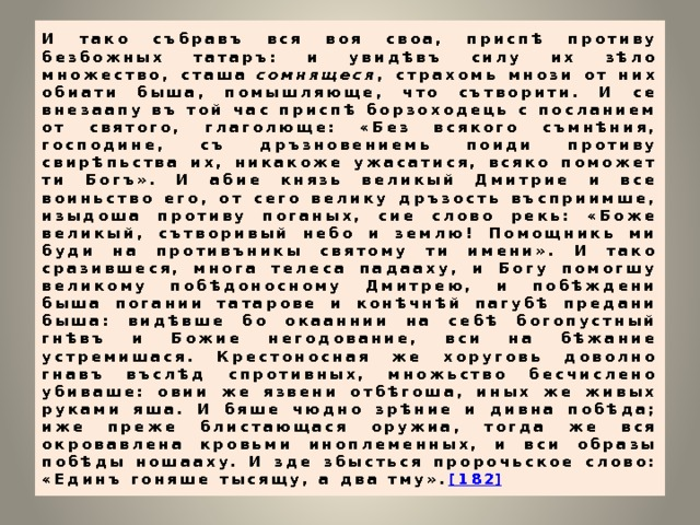 И тако събравъ вся воя своа, приспѣ противу безбожных татаръ: и увидѣвъ силу их зѣло множество, сташа сомнящеся , страхомь мнози от них обиати быша, помышляюще, что сътворити. И се внезаапу въ той час приспѣ борзоходець с посланием от святого, глаголюще: «Без всякого съмнѣния, господине, съ дръзновениемь поиди противу свирѣпьства их, никакоже ужасатися, всяко поможет ти Богъ». И абие князь великый Дмитрие и все воиньство его, от сего велику дръзость въсприимше, изыдоша противу поганых, сие слово рекь: «Боже великый, сътворивый небо и землю! Помощникь ми буди на противъникы святому ти имени». И тако сразившеся, многа телеса падааху, и Богу помогшу великому побѣдоносному Дмитрею, и побѣждени быша погании татарове и конѣчнѣй пагубѣ предани быша: видѣвше бо окааннии на себѣ богопустный гнѣвъ и Божие негодование, вси на бѣжание устремишася. Крестоносная же хоруговь доволно гнавъ въслѣд спротивных, множьство бесчислено убиваше: овии же язвени отбѣгоша, иных же живых руками яша. И бяше чюдно зрѣние и дивна побѣда; иже преже блистающася оружиа, тогда же вся окровавлена кровьми иноплеменных, и вси образы побѣды ношааху. И зде збысться пророчьское слово: «Единъ гоняше тысящу, а два тму». [182 ]