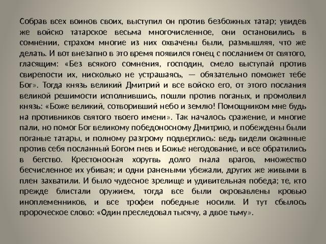 Собрав всех воинов своих, выступил он против безбожных татар; увидев же войско татарское весьма многочисленное, они остановились в сомнении, страхом многие из них охвачены были, размышляя, что же делать. И вот внезапно в это время появился гонец с посланием от святого, гласящим: «Без всякого сомнения, господин, смело выступай против свирепости их, нисколько не устрашаясь, — обязательно поможет тебе Бог». Тогда князь великий Дмитрий и все войско его, от этого послания великой решимости исполнившись, пошли против поганых, и промолвил князь: «Боже великий, сотворивший небо и землю! Помощником мне будь на противников святого твоего имени». Так началось сражение, и многие пали, но помог Бог великому победоносному Дмитрию, и побеждены были поганые татары, и полному разгрому подверглись: ведь видели окаянные против себя посланный Богом гнев и Божье негодование, и все обратились в бегство. Крестоносная хоругвь долго гнала врагов, множество бесчисленное их убивая; и одни ранеными убежали, других же живыми в плен захватили. И было чудесное зрелище и удивительная победа; те, кто прежде блистали оружием, тогда все были окровавлены кровью иноплеменников, и все трофеи победные носили. И тут сбылось пророческое слово: «Один преследовал тысячу, а двое тьму».