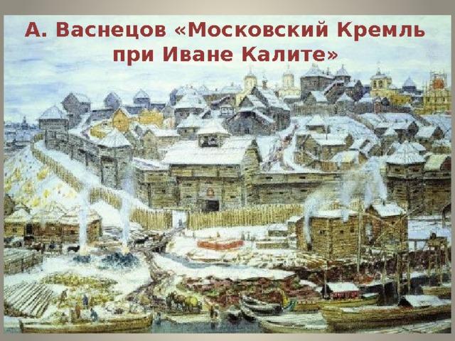 А. Васнецов «Московский Кремль при Иване Калите»