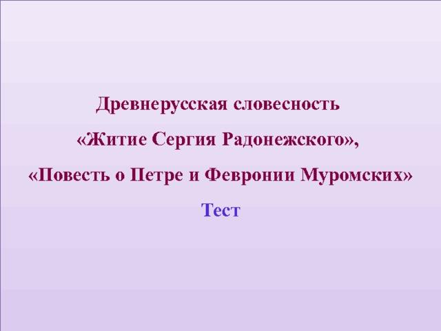 Древнерусская словесность  «Житие Сергия Радонежского»,  «Повесть о Петре и Февронии Муромских»  Тест