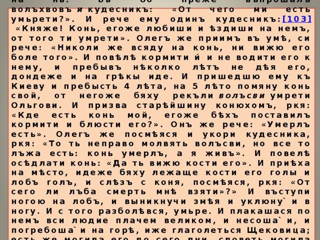 И живяше Олегъ, миръ имѣя къ всѣмъ странамъ, княжа въ Киевѣ. И приспѣ осень, и помяну Олегъ конь свой, иже бѣ поставилъ кормити, не всѣдати на нь. Бѣ бо преже въпрошалъ волъхвовъ и кудесникъ: «От чего ми есть умьрети?». И рече ему одинъ кудесникъ: [103] «Княже! Конь, егоже любиши и ѣздиши на немъ, от того ти умрети». Олегъ же приимъ въ умѣ, си рече: «Николи же всяду на конь, ни вижю его боле того». И повѣлѣ кормити и́ и не водити его к нему, и пребывъ нѣколко лѣтъ не дѣя его, дондеже и на грѣкы иде. И пришедшю ему къ Киеву и пребысть 4 лѣта, на 5 лѣто помяну конь свой, от негоже бяху рекъли волъсви умрети Ольгови. И призва старѣйшину конюхомъ, ркя: «Кде есть конь мой, егоже бѣхъ поставилъ кормити и блюсти его?». Онъ же рече: «Умерлъ есть». Олегъ же посмѣяся и укори кудесника, ркя: «То ть неправо молвять волъсви, но все то лъжа есть: конь умерлъ, а я живъ». И повелѣ осѣдлати конь: «Да ть вижю кости его». И приѣха на мѣсто, идеже бяху лежаще кости его голы и лобъ голъ, и слѣзъ с коня, посмѣяся, ркя: «От сего ли лъба смерть мнѣ взяти»?» И въступи ногою на лобъ, и выникнучи змѣя и уклюну ̀и в ногу. И с того разболѣвся, умьре. И плакашася по немъ вси людие плачем великом, и несоша ̀и, и погребоша ̀и на горѣ, иже глаголеться Щековица; есть же могила его до сего дни, словеть могила Олгова. [104] И бысть всѣхъ лѣтъ его княжения 33.