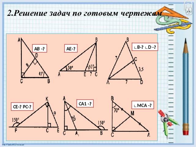 2.Решение задач по готовым чертежам ∟ B-? ∟D -? АЕ-? АВ -? CA1 -? ∟ MCA -? CE-? РC-?