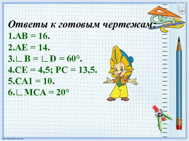 Ответы к готовым чертежам: 1.АВ = 16. 2.АЕ = 14. 3.∟B = ∟D = 60°. 4.СЕ = 4,5; РС = 13,5. 5.СА1 = 10. 6.∟МСА = 20°