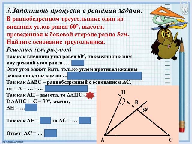 3.Заполнить пропуски в решении задачи: В равнобедренном треугольнике один из внешних углов равен 60°, высота, проведенная к боковой стороне равна 5см. Найдите основание треугольника. Решение: (см. рисунок) Так как внешний угол равен 60°, то смежный с ним внутренний угол равен … Этот угол может быть только углом противолежащим основанию, так как он …самый большой угол в ∆АВС. Так как ∆АВС – равнобедренный с основанием АС, то ∟А = … =… ∟А = ∟С = 30° Так как АН – высота, то ∆АНС - … В ∆АНС ∟С = 30°, значит, АН = …5см  Так как АН = 5см, то АС = … 10см  Ответ: АС = … 10см 120°