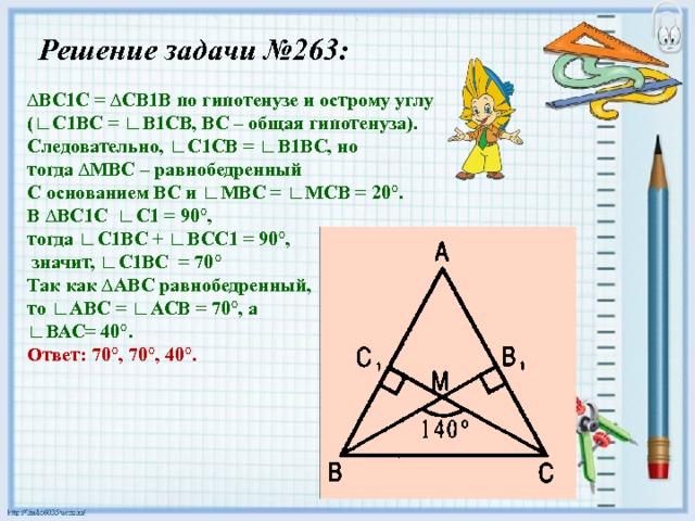 Решение задачи №263: ∆ ВС1С = ∆СВ1В по гипотенузе и острому углу (∟С1ВС = ∟В1СВ, ВС – общая гипотенуза). Следовательно, ∟С1СВ = ∟В1ВС, но тогда ∆МВС – равнобедренный С основанием ВС и ∟МВС = ∟МСВ = 20°. В ∆ВС1С ∟С1 = 90°, тогда ∟С1ВС + ∟ВСС1 = 90°,  значит, ∟С1ВС = 70° Так как ∆АВС равнобедренный, то ∟АВС = ∟АСВ = 70°, а ∟ ВАС= 40°. Ответ: 70°, 70°, 40°.