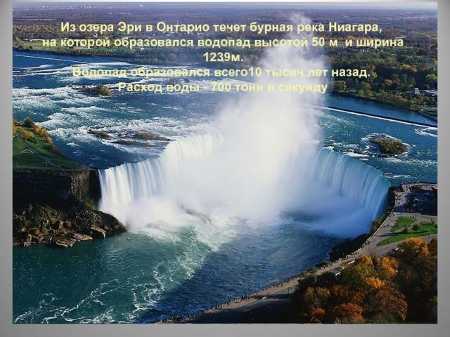 Из озера Эри в Онтарио течет бурная река Ниагара, на которой образовался водопад высотой 50 м и ширина 1239м. Водопад образовался всего10 тысяч лет назад. Расход воды - 700 тонн в секунду