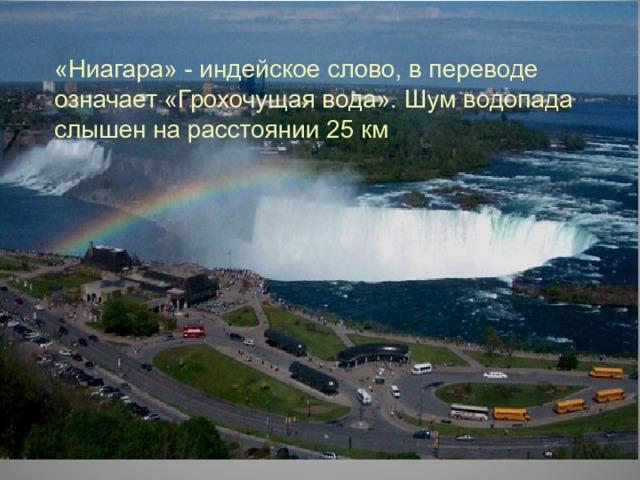 «Ниагара» - индейское слово, в переводе означает «Грохочущая вода». Шум водопада слышен на расстоянии 25 км