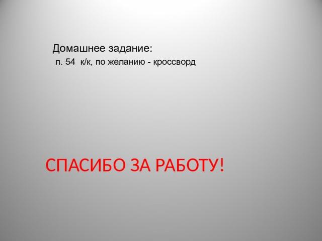 Домашнее задание:  п. 54 к/к, по желанию - кроссворд СПАСИБО ЗА РАБОТУ!