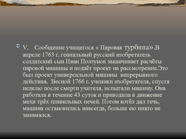 V .  Сообщение учащегося « Паровая  турбина ». В апреле 1763 г. гениальный русский изобретатель солдатский сын Иван Ползунов заканчивает расчёты паровой машины и подаёт проект на рассмотрение.Это был проект универсальной машины непрерывного действия. Весной 1766 г. ученики изобретателя, спустя неделю после смерти учителя, испытали машину. Она работала в течение 43 суток и приводила в движение мехи трёх плавильных печей. Потом котёл дал течь, машина остановилась навсегда, больше ею никто не занимался.