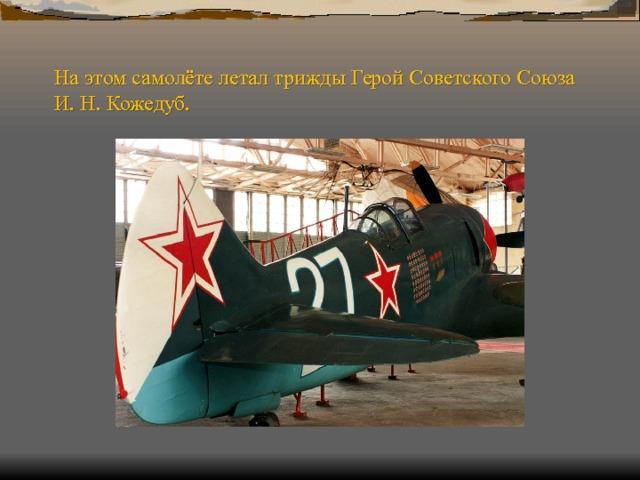 На этом самолёте летал трижды Герой Советского Союза И. Н. Кожедуб.