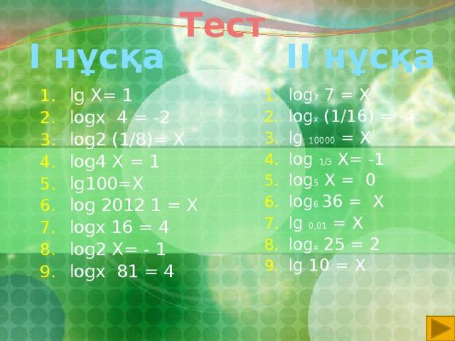 Тест  I нұсқа ІІ нұсқа lg X= 1 logх 4 = -2 log2 (1/8)= X log4 X = 1 lg100=X log 2012 1 = X logx 16 = 4 log2 X= - 1 logx 81 = 4 log 7 7 = X log x (1/16) = -4 lg 10000 = X log 1/3 X= -1 log 5 X = 0 log 6 36 = X lg 0,01 = X log x 25 = 2 lg 10 = X