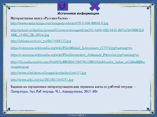 Источники информации Интерактивная книга «Русские басни» - http://www.vasha-kniga.com/images/products/978-5-699-80696-6.jpg http://school-collection.lyceum62.ru/ecor/storage/e62ea241-4d49-4ffd-b935-f867a7d45908/[LI5RK_15-03]_[IL_03]-k.jpg http://istihara.ucoz.ru/_pu/0/s71688122.jpg https://commons.wikimedia.org/wiki/File:Mikhail_Lomonosov_(1757).jpg?uselang=ru https://commons.wikimedia.org/wiki/File:Sumarokov_Aleksandr_Petrovich.jpg?uselang=ru http://33.media.tumblr.com/45e985faf002036159679b1108b35dc8/tumblr_inline_n42d8wHDbn1rugawy.png http://www.ollelukoe.ru/images/stories/krylow/1/1.jpg http://www.stihi.ru/pics/2011/01/24/4251.jpg Задание на определение литературоведческих терминов взяты из рабочей тетради - Литература. 5кл. Раб тетрадь. Ч.1, Ахмадуллина, 2015 -80с