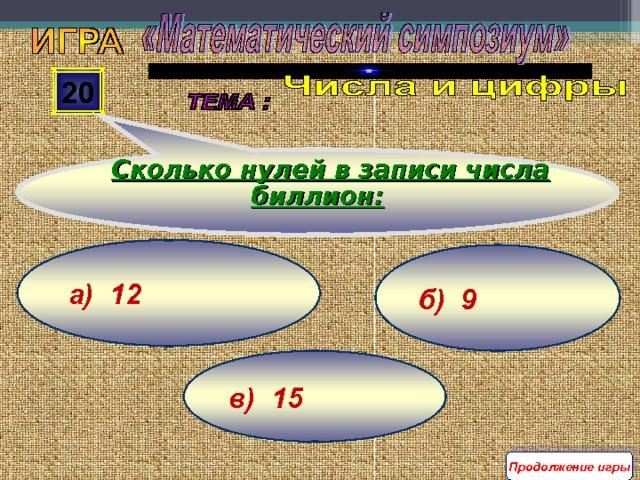 Сколько нулей в записи числа биллион: 20 а) 12 б) 9 в) 15 Продолжение игры