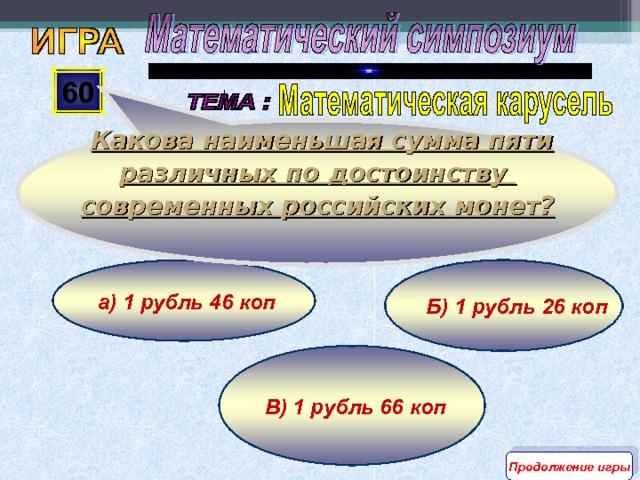 Какова наименьшая сумма пяти различных по достоинству современных российских монет? 60 Б) 1 рубль 26 коп а) 1 рубль 46 коп В) 1 рубль 66 коп Продолжение игры