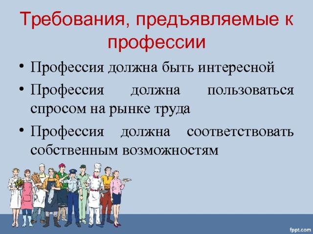 Требования, предъявляемые к профессии Профессия должна быть интересной Профессия должна пользоваться спросом на рынке труда Профессия должна соответствовать собственным возможностям