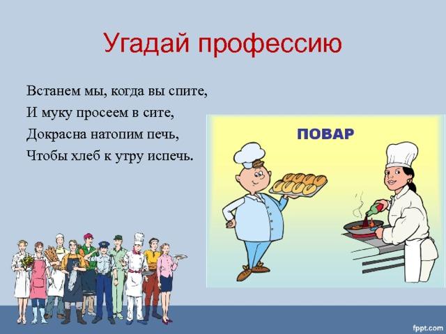 Угадай профессию Встанем мы, когда вы спите, И муку просеем в сите, Докрасна натопим печь, Чтобы хлеб к утру испечь.